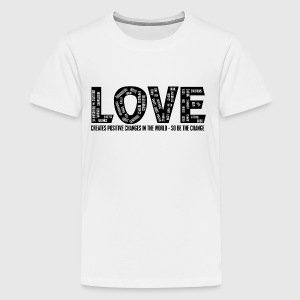 LOVE- CREATES POSITIVE CHANGES IN THE WORLD - SO BE THE CHANGE  - Teenager premium T-shirt