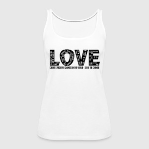 LOVE- CREATES POSITIVE CHANGES IN THE WORLD - SO BE THE CHANGE  - Dame Premium tanktop