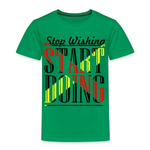 Stop Wishing - Kinder Premium T-Shirt