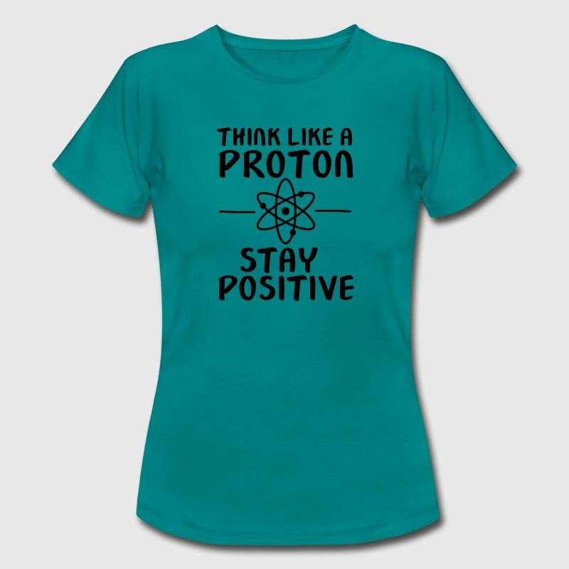 Think Like A Proton - Stay Positive T-shirts - Vrouwen T-shirt