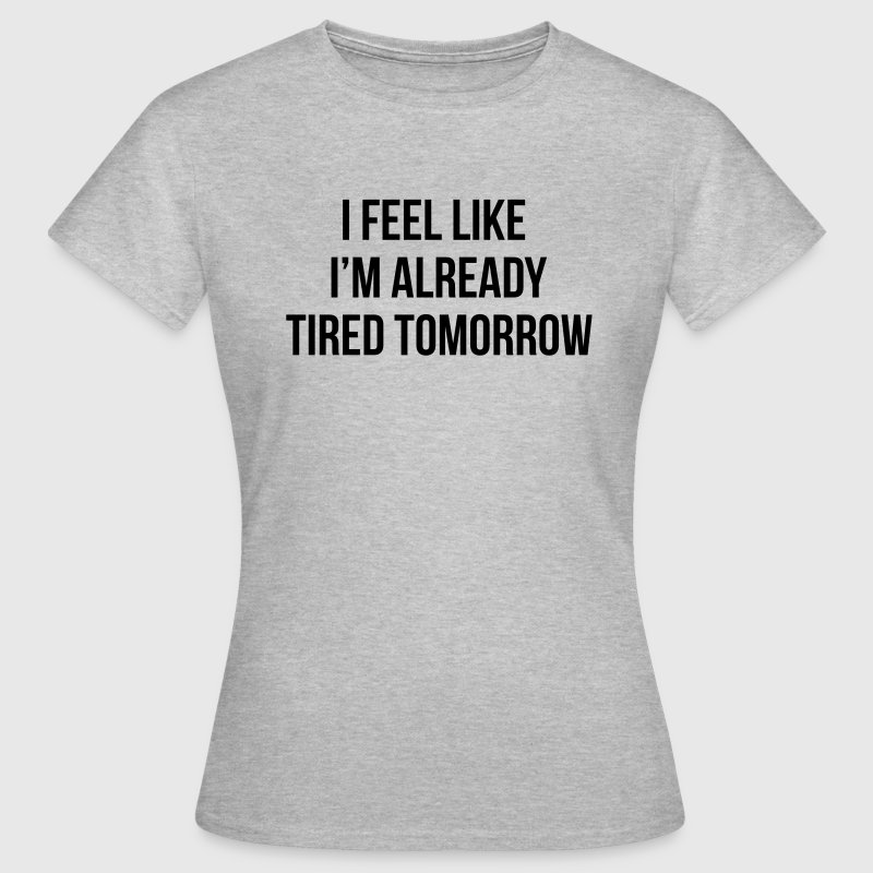 I feel like I'm already tired tomorrow T-Shirts - Frauen T-Shirt