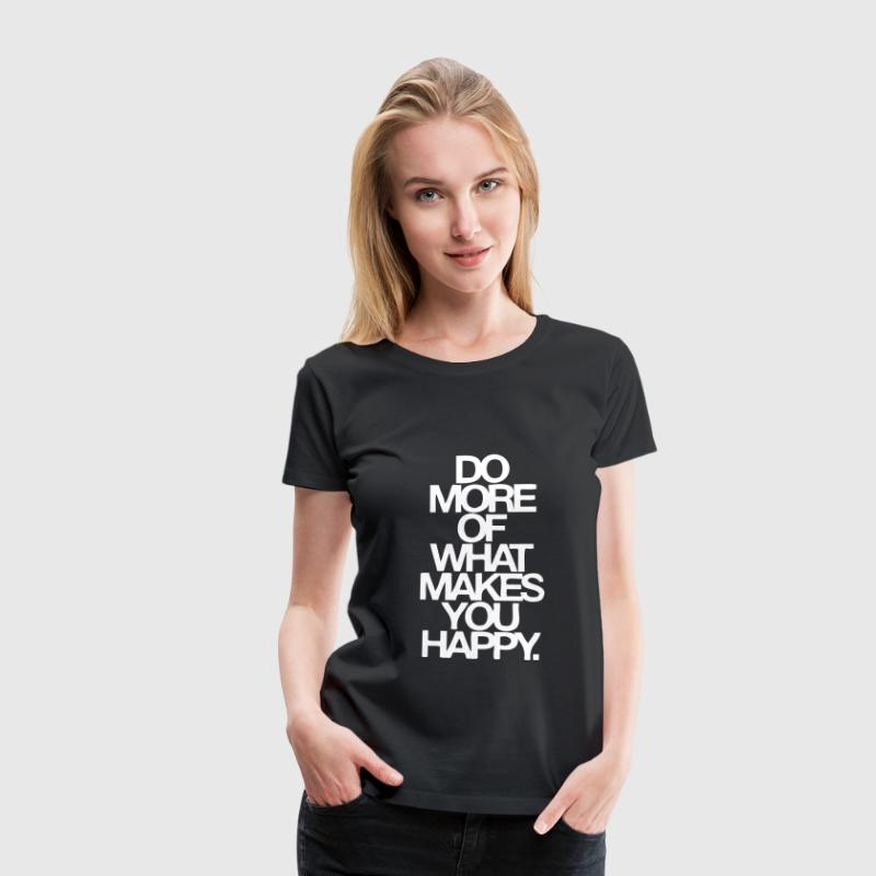 Do More Of What Makes You Happy T-Shirts - Dame premium T-shirt