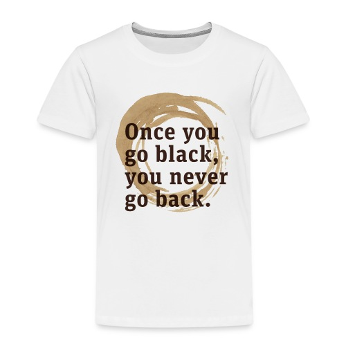 Drink goog black coffe, and you'll never go back - Kids' Premium T-Shirt