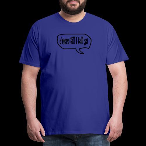 C'mere till I tell ye - Men's Premium T-Shirt