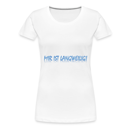mir ist langweilig! - Frauen Premium T-Shirt