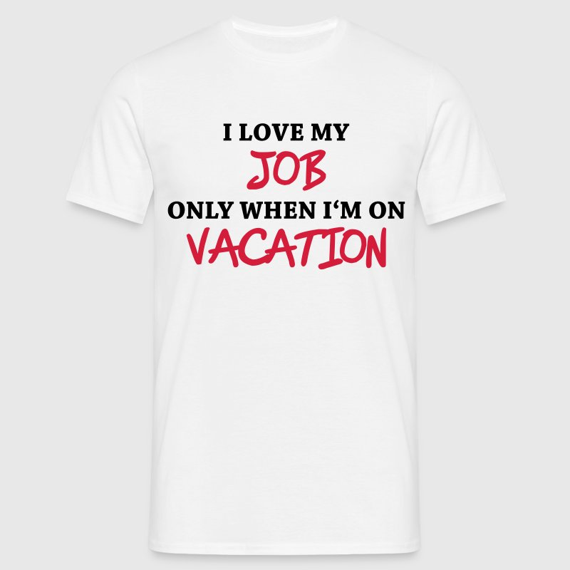 I love my job only when I'm on vacation T-Shirts - Men's T-Shirt