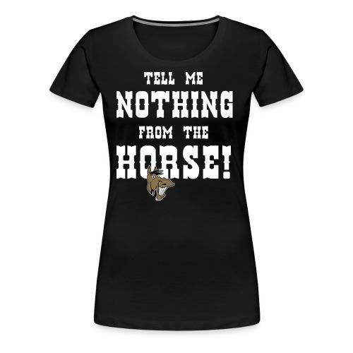 TD - Pferde Design - Tell me nothing from the horse - RAHMENLOS Geburtstag Geschenk - Frauen Premium T-Shirt