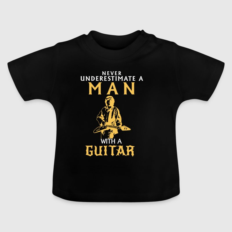 NEVER UNDERESTIMATE A MAN WITH A GUITAR! Baby Shirts  - Baby T-Shirt