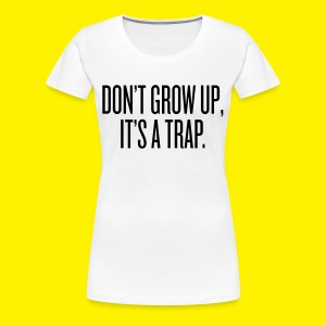 Don't grow up, it's a trap - Women's Premium T-Shirt