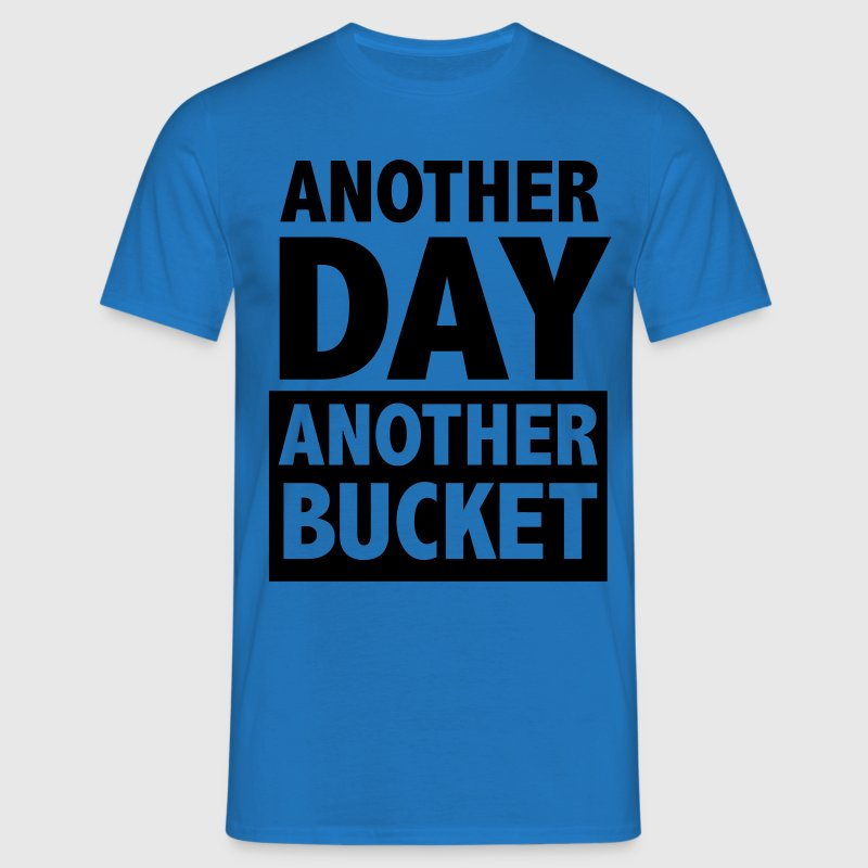 Another day Another Bucket T-Shirts - Men's T-Shirt