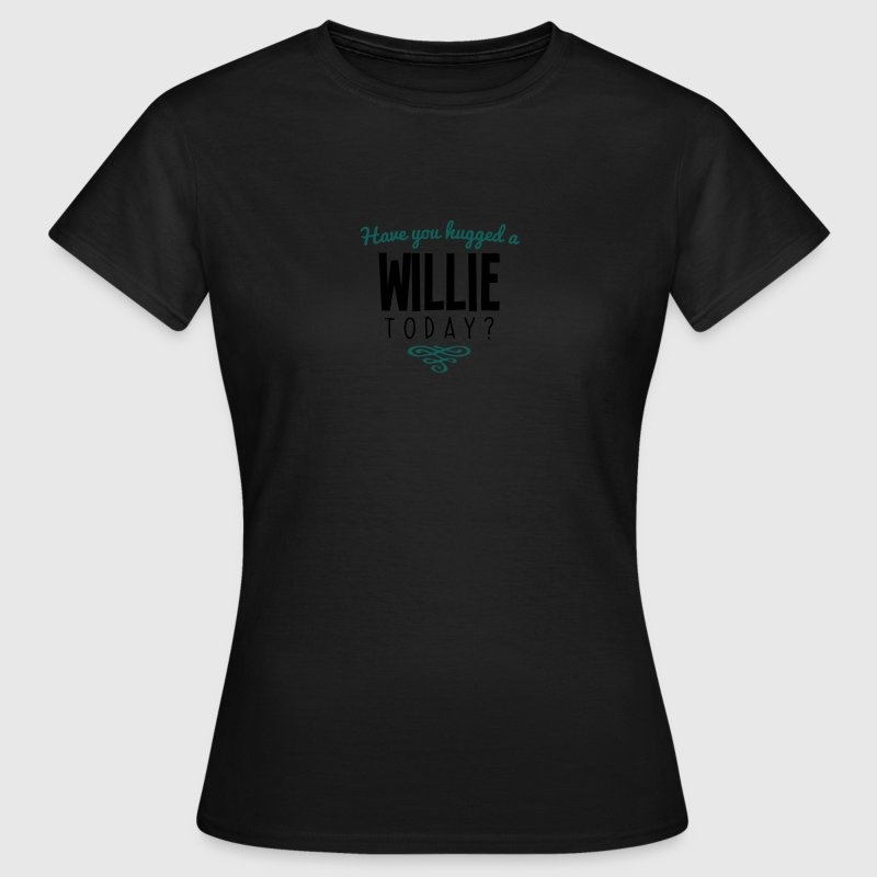 have you hugged a willie name today - Women's T-Shirt
