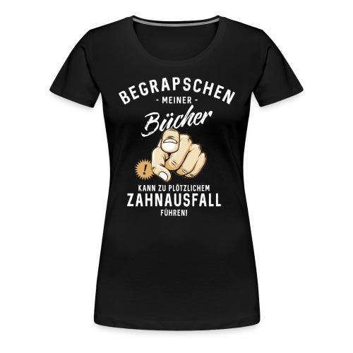 Begrapschen meiner Bücher - Zahnausfall - RAHMENLOS - Frauen Premium T-Shirt