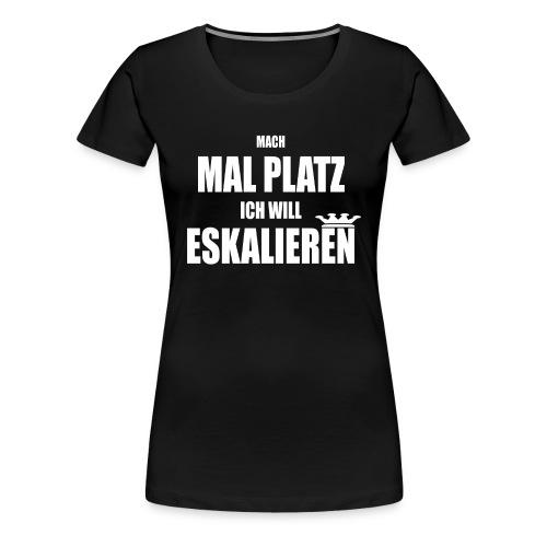 Mach Mal Platz Ich Will Eskalieren - Frauen Premium T-Shirt