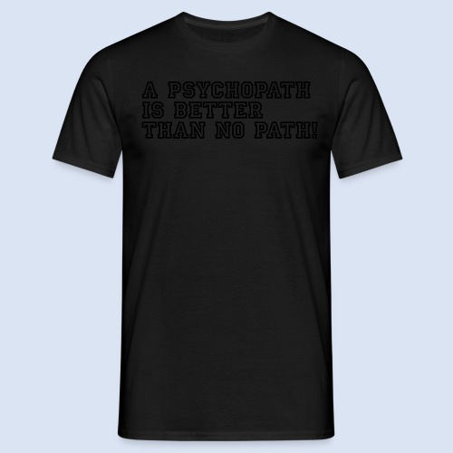 A Psychopath is better than no Path #OnOn - Männer T-Shirt