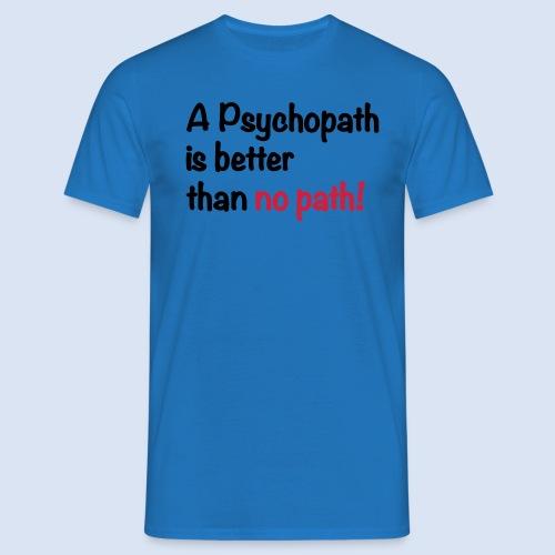 A Psychopath is better than no Path #OnOn - Männer T-Shirt