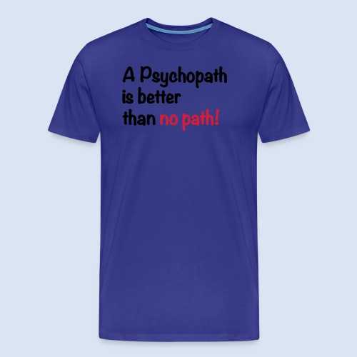 A Psychopath is better than no Path #OnOn - Männer Premium T-Shirt