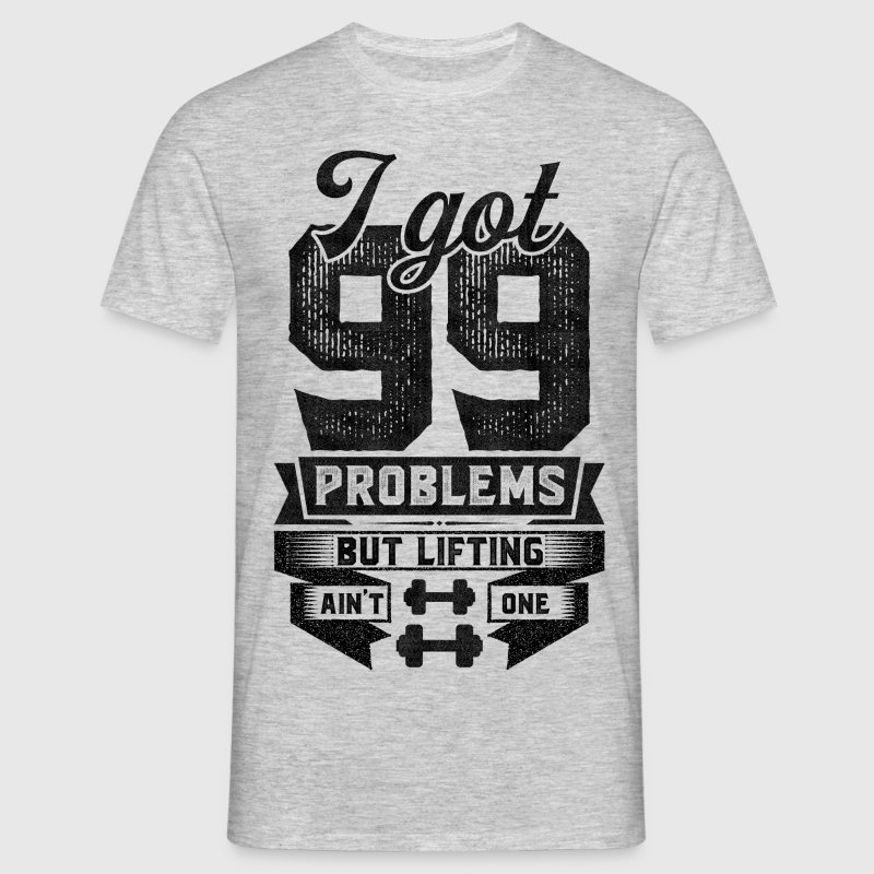 I Got 99 Problems But Lifting Ain't One T-Shirts - Men's T-Shirt