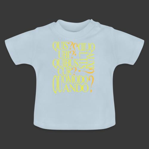 QUIS QUID UBI QUIBUS AUCILIIS CUR QUOMODO QUANDO - Baby T-Shirt