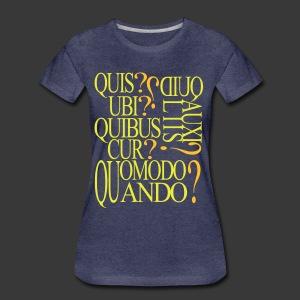 QUIS QUID UBI QUIBUS AUCILIIS CUR QUOMODO QUANDO - Women's Premium T-Shirt