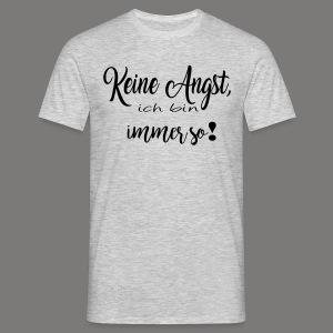 Keine Angst, ich bin immer so! - Männer T-Shirt