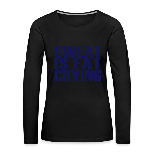 Sweat is fat crying - Frauen Premium Langarmshirt