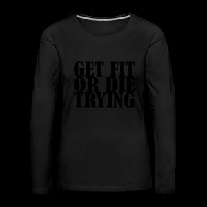 Get Fit or Die Trying - Frauen Premium Langarmshirt
