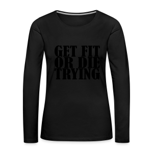 Get Fit or Die Trying - Frauen Premium Langarmshirt