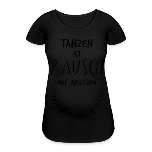 Tanzen ist Rausch auf Absätzen (1-farbig) - Frauen Schwangerschafts-T-Shirt