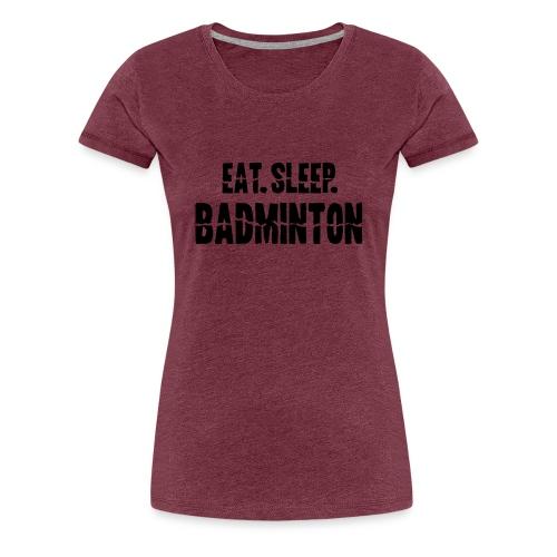 Eat Sleep Badminton - Frauen Premium T-Shirt