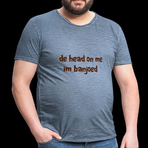 De head on me Im banjoed - Men's Vintage T-Shirt