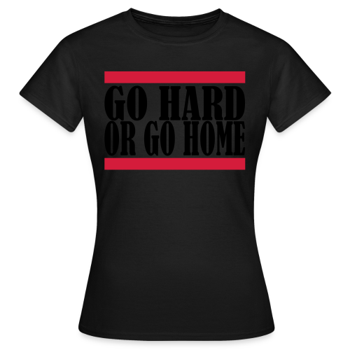 Go Hard Or Go Home - Frauen T-Shirt