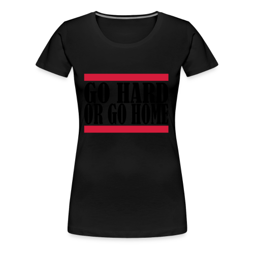 Go Hard Or Go Home - Frauen Premium T-Shirt