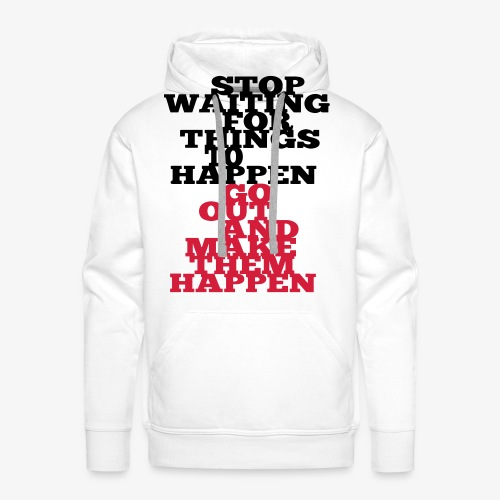 Stop Waiting for things go Happen go out and mae them happen Tops - Männer Premium Hoodie