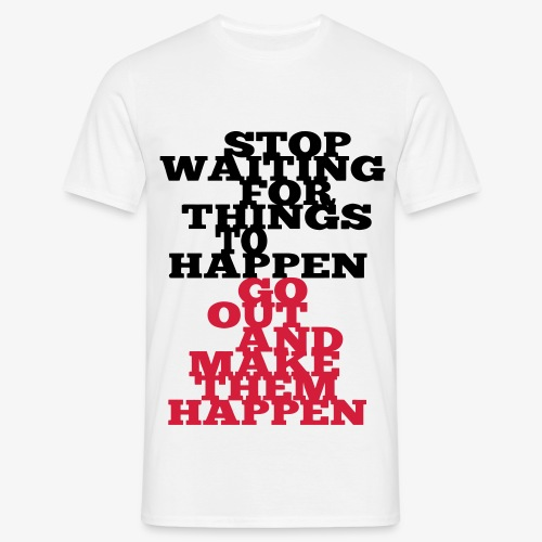 Stop Waiting for things go Happen go out and mae them happen Tops - Männer T-Shirt