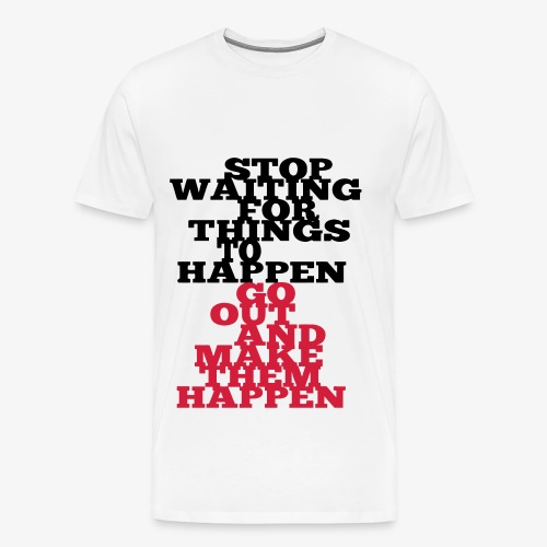 Stop Waiting for things go Happen go out and mae them happen Tops - Männer Premium T-Shirt