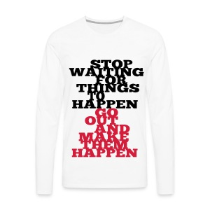 Stop Waiting for things go Happen go out and mae them happen Tops - Männer Premium Langarmshirt