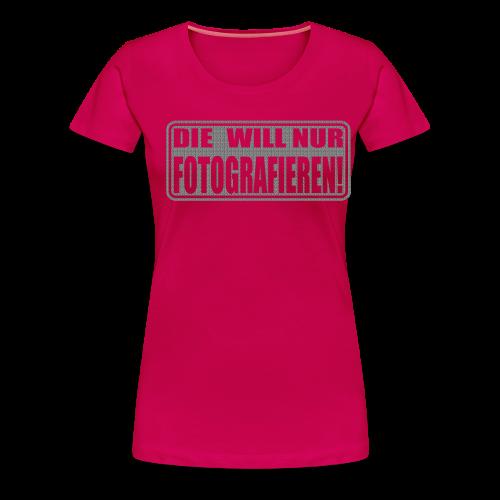 Die will nur fotografieren! - Frauen Premium T-Shirt