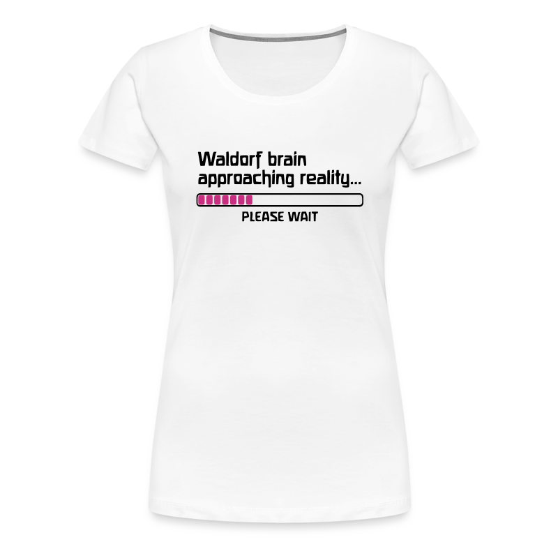 Waldorf brain approaching reality... PLEASE WAIT Girlie Shirt - Frauen Premium T-Shirt