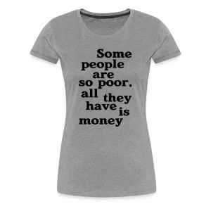 Some people are so poor T-Shirts - Frauen Premium T-Shirt