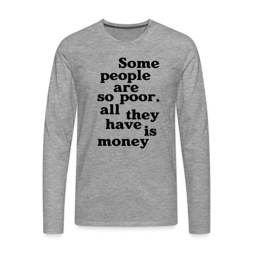 Some people are so poor T-Shirts - Männer Premium Langarmshirt