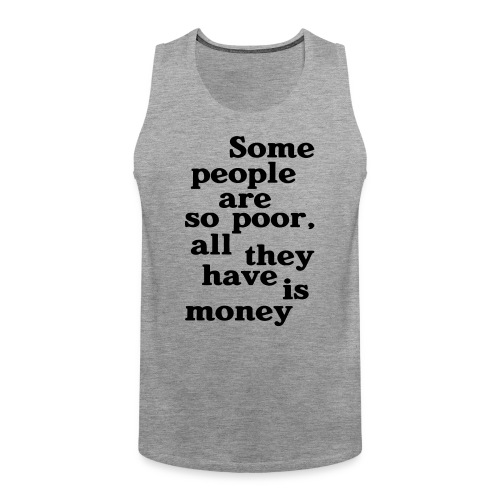Some people are so poor T-Shirts - Männer Premium Tank Top