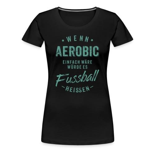 Wenn Aerobic einfach wäre würde es Fussball heissen - petrol RAHMENLOS - Frauen Premium T-Shirt