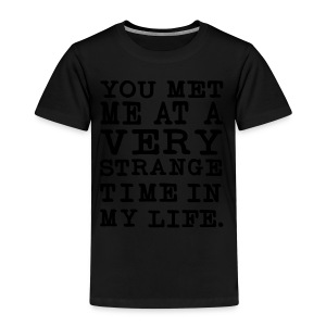 You Met me at a very Strange Time in my Life T-Shirts - Kinder Premium T-Shirt