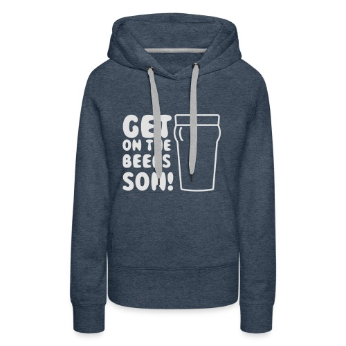 Get On The Beers Hoodie - Free colour choice - Women's Premium Hoodie