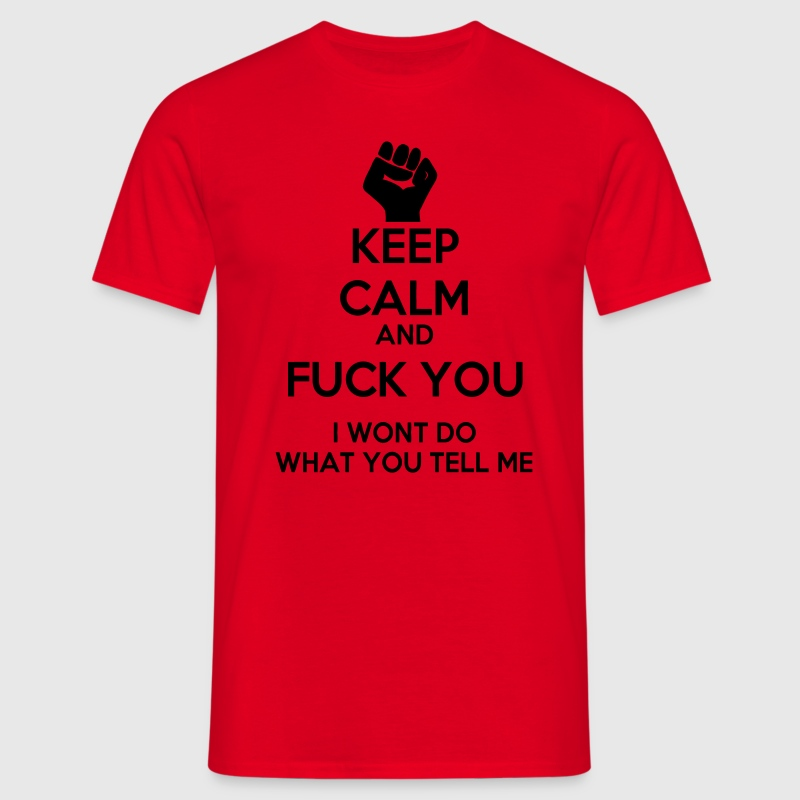Keep Calm and Fuck you I won't do what you tell me T-Shirts - Männer T-Shirt