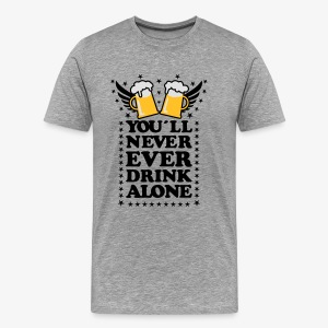 You'll Neve Ever Drink Alone Alcohol Beer JGA Tank Topt Männer 69 - Männer Premium T-Shirt