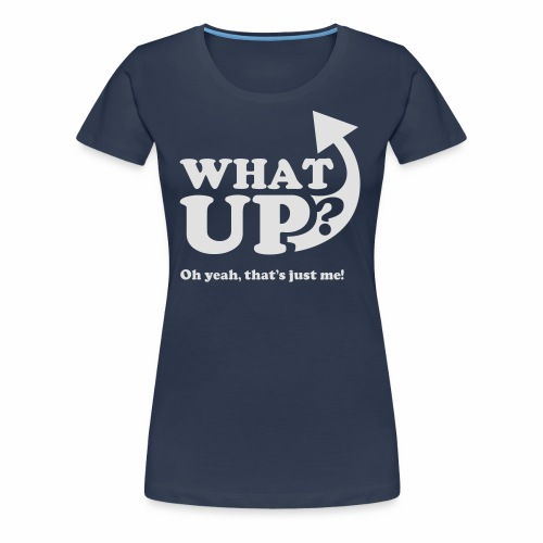What up? Oh yeah, that's just me shirt - Women's Premium T-Shirt