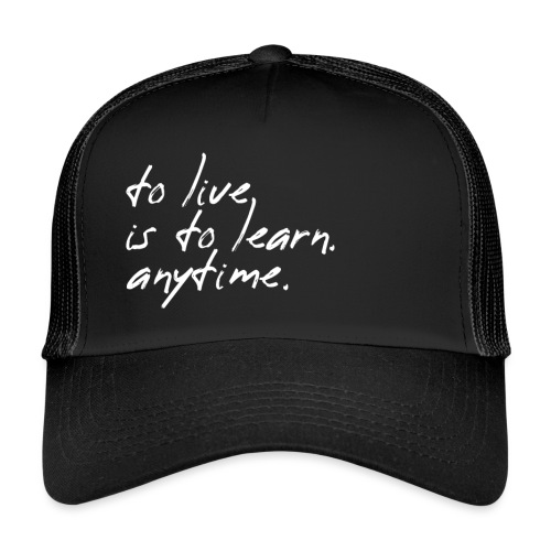 to live is to learn. anytime. - Trucker Cap