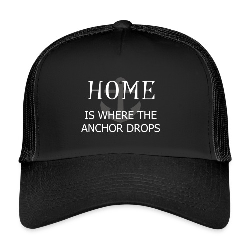 Home is where the anchor drops - Trucker Cap