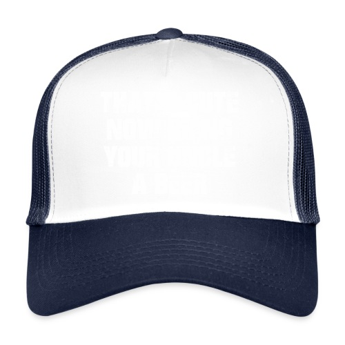 That's Cute Now Bring Your Uncle A Beer - Trucker Cap